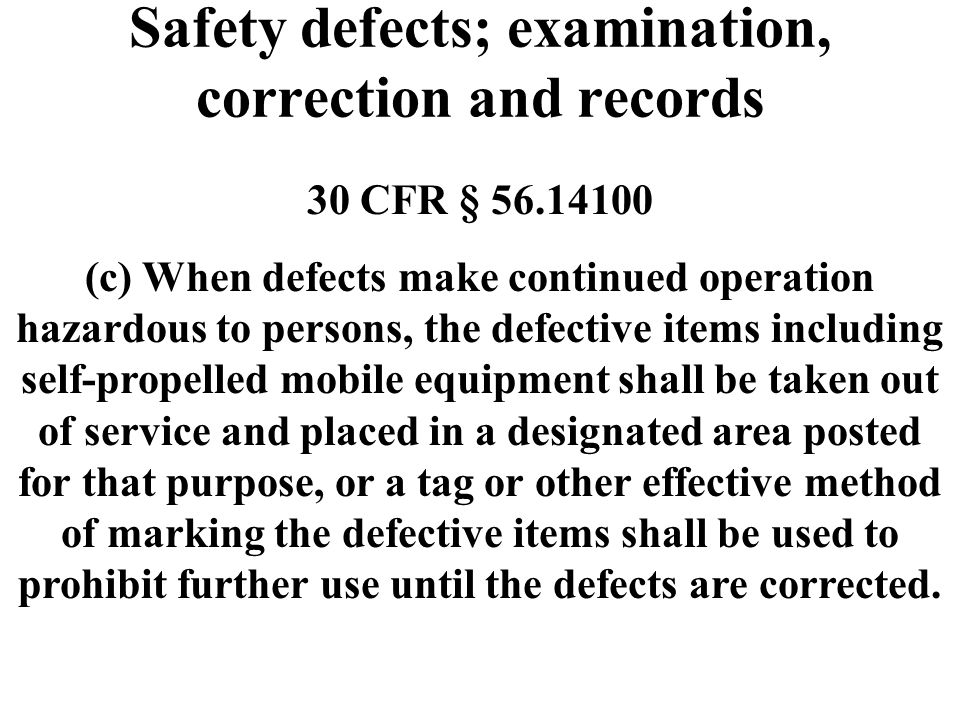 Safety defects; examination, correction and records 30 CFR § 56.14100 (c) When defects make continued operation hazardous to persons, the defective it