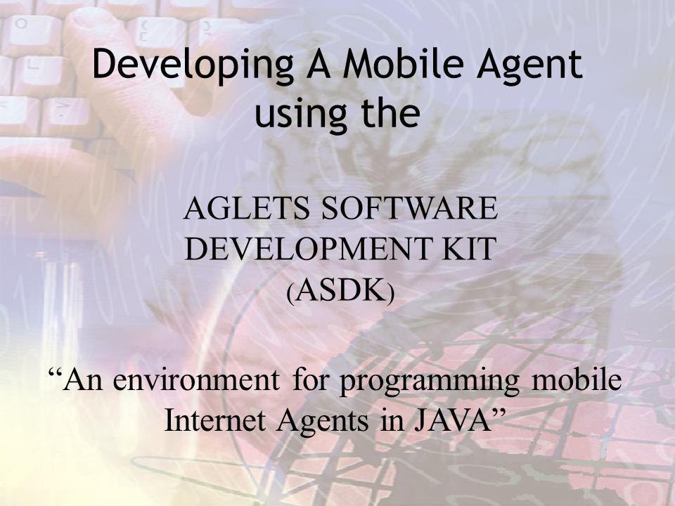 Developing A Mobile Agent using the AGLETS SOFTWARE DEVELOPMENT KIT ( ASDK ) An environment for programming mobile Internet Agents in JAVA
