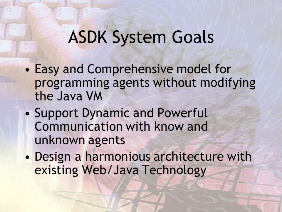 ASDK System Goals Easy and Comprehensive model for programming agents without modifying the Java VM Support Dynamic and Powerful Communication with know and unknown agents Design a harmonious architecture with existing Web/Java Technology