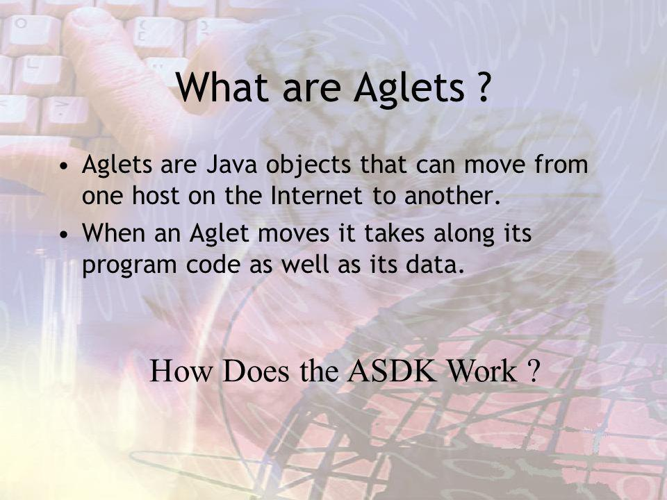 What are Aglets ? Aglets are Java objects that can move from one host on the Internet to another. When an Aglet moves it takes along its program code