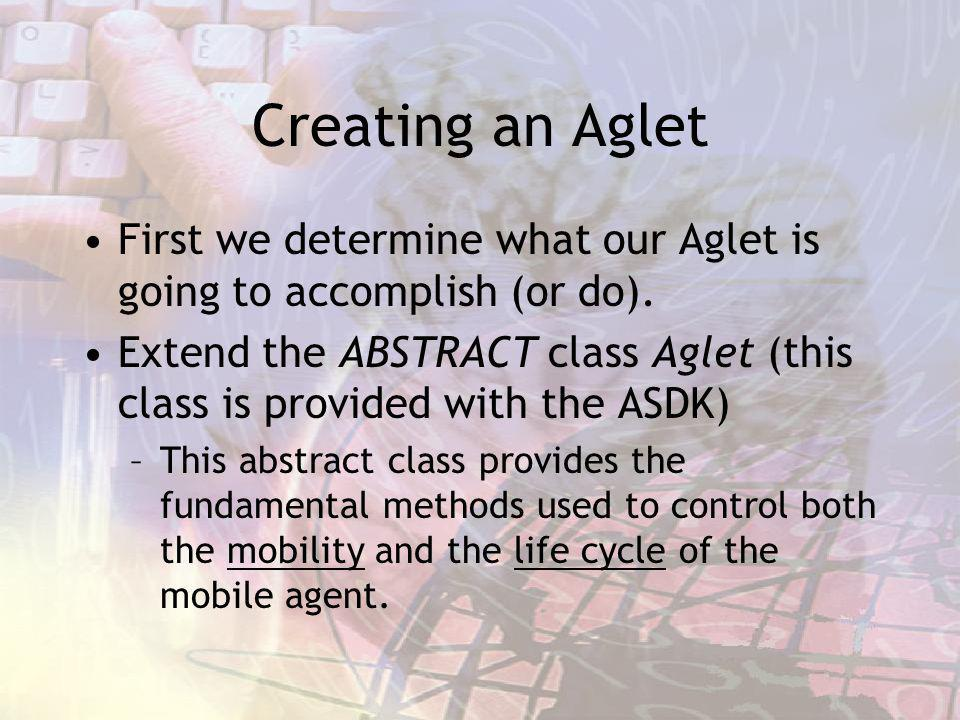 Creating an Aglet First we determine what our Aglet is going to accomplish (or do). Extend the ABSTRACT class Aglet (this class is provided with the A