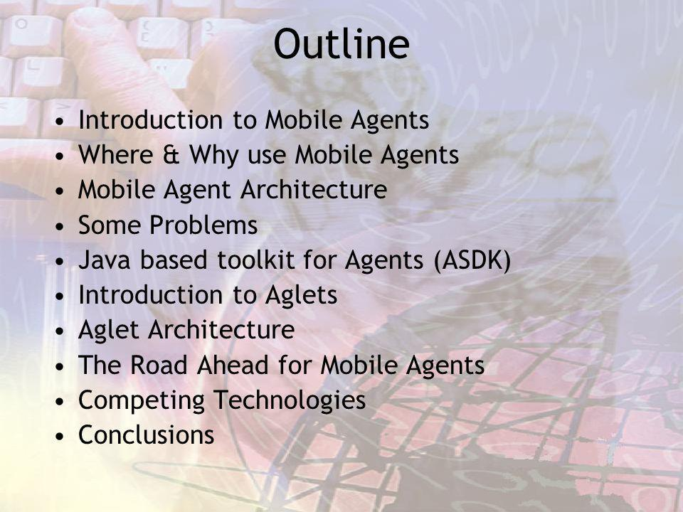 Outline Introduction to Mobile Agents Where & Why use Mobile Agents Mobile Agent Architecture Some Problems Java based toolkit for Agents (ASDK) Intro