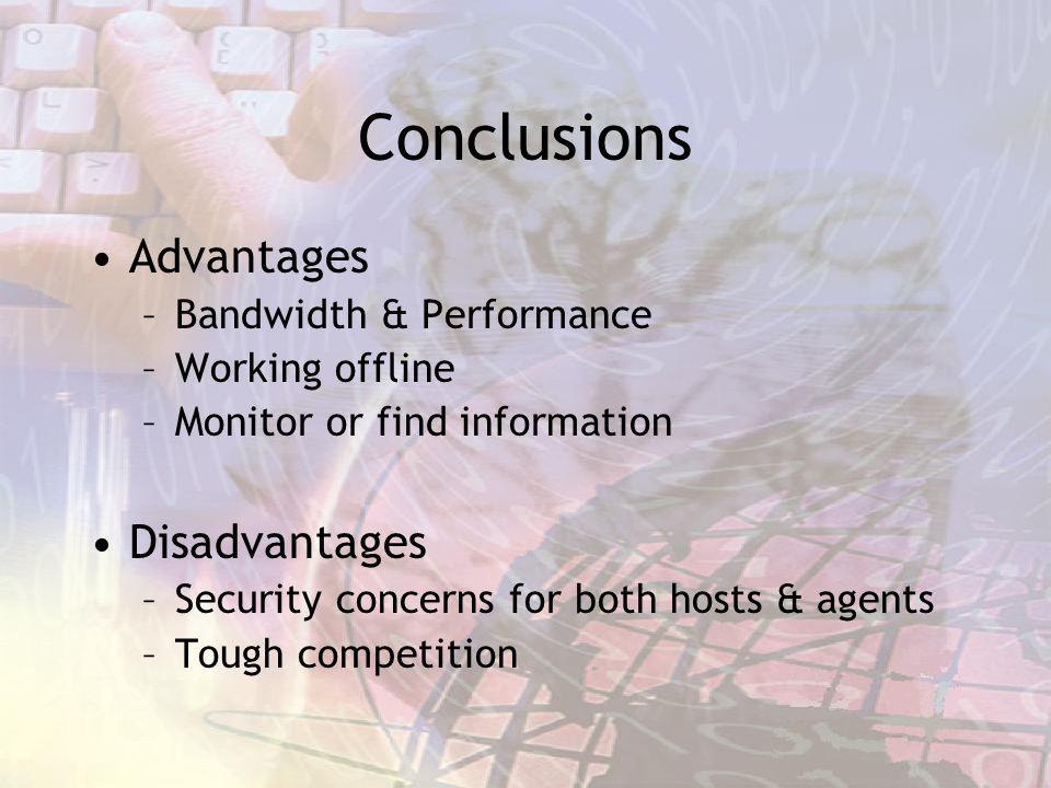 Conclusions Advantages –Bandwidth & Performance –Working offline –Monitor or find information Disadvantages –Security concerns for both hosts & agents –Tough competition