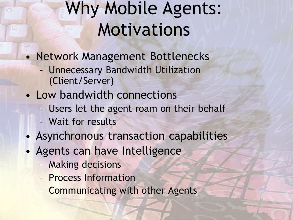 Why Mobile Agents: Motivations Network Management Bottlenecks –Unnecessary Bandwidth Utilization (Client/Server) Low bandwidth connections –Users let
