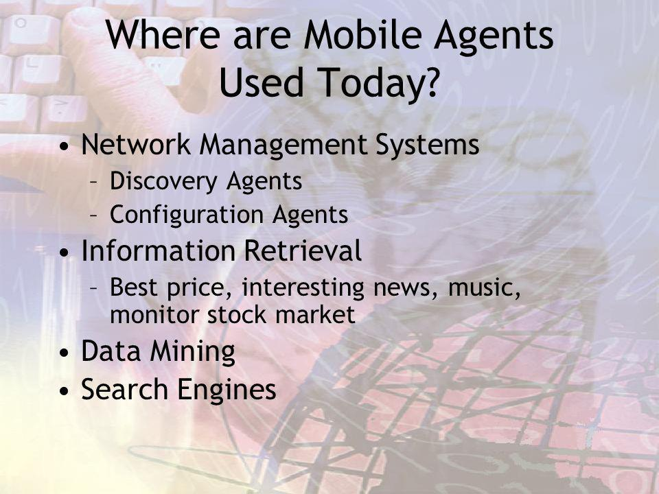 Where are Mobile Agents Used Today? Network Management Systems –Discovery Agents –Configuration Agents Information Retrieval –Best price, interesting