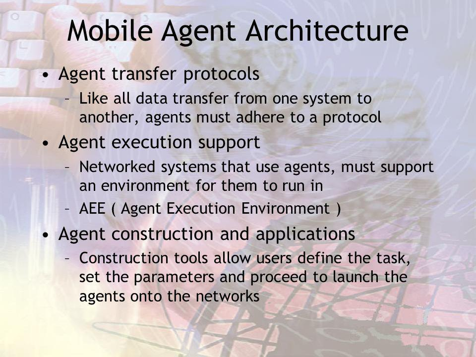 Mobile Agent Architecture Agent transfer protocols –Like all data transfer from one system to another, agents must adhere to a protocol Agent execution support –Networked systems that use agents, must support an environment for them to run in –AEE ( Agent Execution Environment ) Agent construction and applications –Construction tools allow users define the task, set the parameters and proceed to launch the agents onto the networks