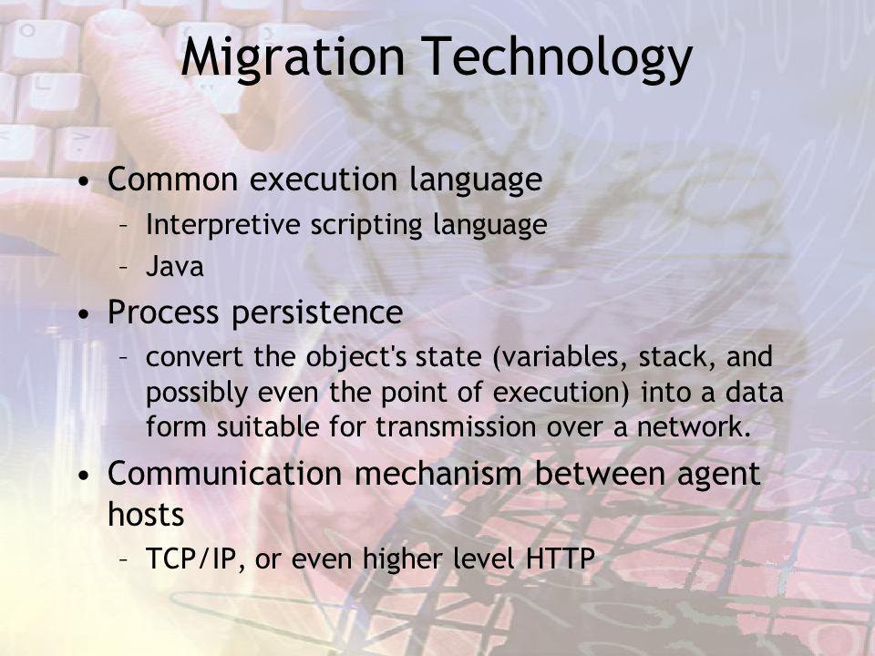 Migration Technology Common execution language –Interpretive scripting language –Java Process persistence –convert the object's state (variables, stac
