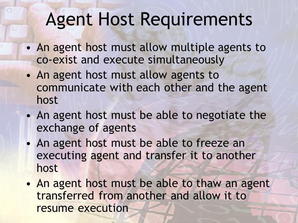Agent Host Requirements An agent host must allow multiple agents to co-exist and execute simultaneously An agent host must allow agents to communicate