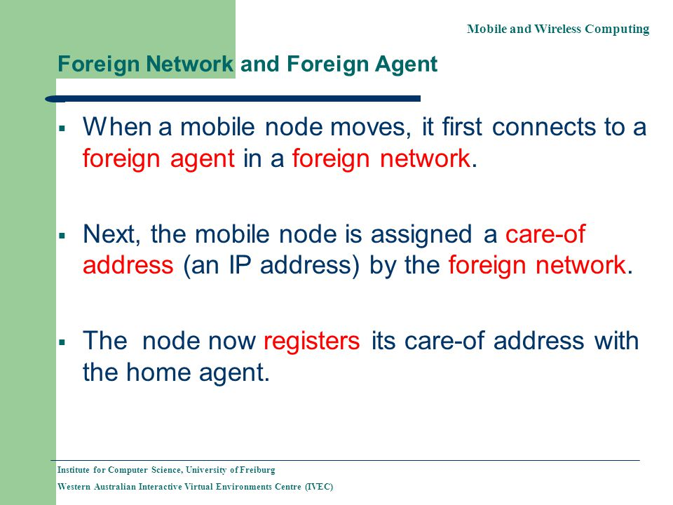 Mobile and Wireless Computing Institute for Computer Science, University of Freiburg Western Australian Interactive Virtual Environments Centre (IVEC) Foreign Network and Foreign Agent When a mobile node moves, it first connects to a foreign agent in a foreign network.