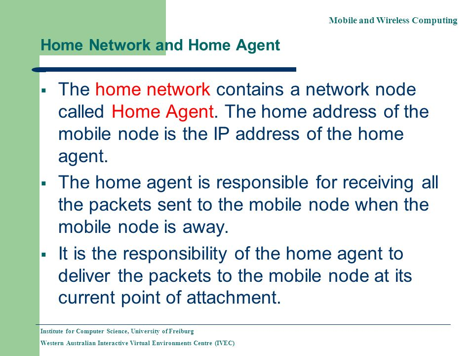 Mobile and Wireless Computing Institute for Computer Science, University of Freiburg Western Australian Interactive Virtual Environments Centre (IVEC) Home Network and Home Agent The home network contains a network node called Home Agent.