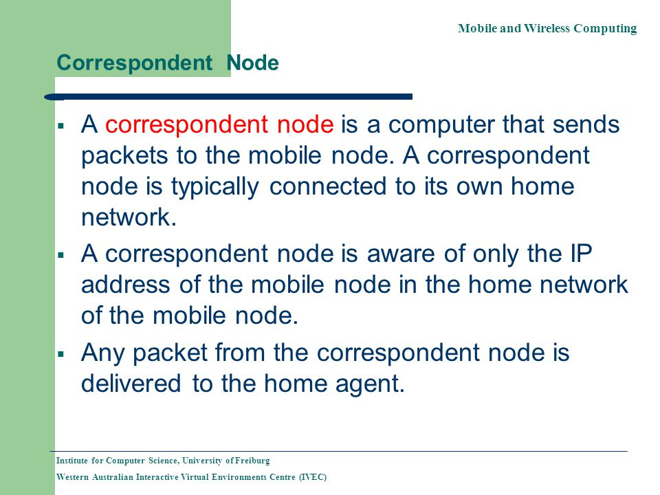 Mobile and Wireless Computing Institute for Computer Science, University of Freiburg Western Australian Interactive Virtual Environments Centre (IVEC) Correspondent Node A correspondent node is a computer that sends packets to the mobile node.