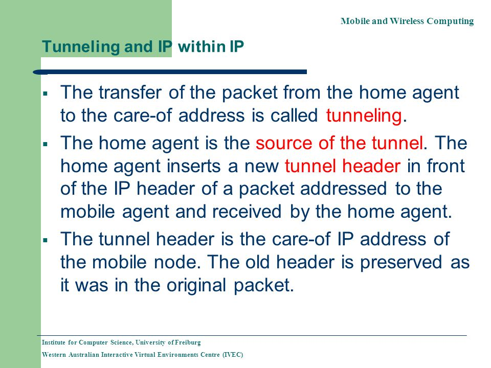 Mobile and Wireless Computing Institute for Computer Science, University of Freiburg Western Australian Interactive Virtual Environments Centre (IVEC) Tunneling and IP within IP The transfer of the packet from the home agent to the care-of address is called tunneling.