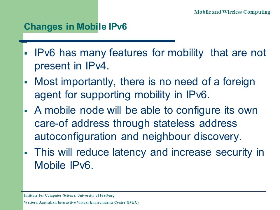 Mobile and Wireless Computing Institute for Computer Science, University of Freiburg Western Australian Interactive Virtual Environments Centre (IVEC) Changes in Mobile IPv6 IPv6 has many features for mobility that are not present in IPv4.