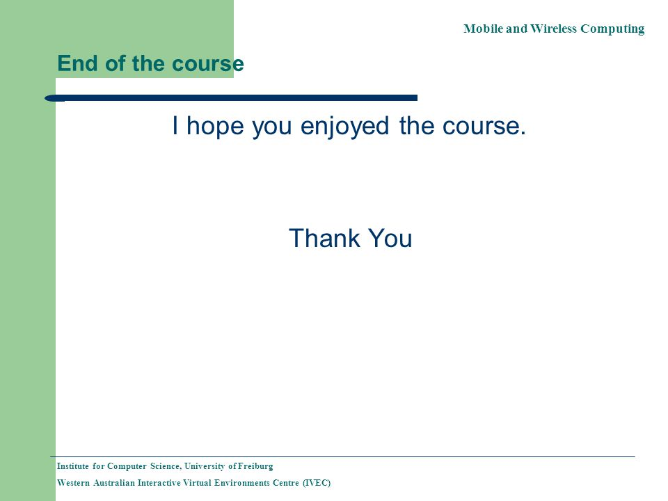 Mobile and Wireless Computing Institute for Computer Science, University of Freiburg Western Australian Interactive Virtual Environments Centre (IVEC) End of the course I hope you enjoyed the course.