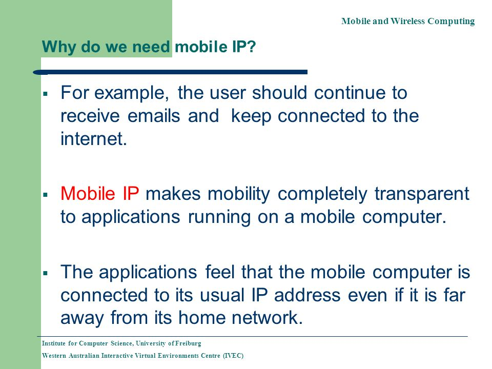 Mobile and Wireless Computing Institute for Computer Science, University of Freiburg Western Australian Interactive Virtual Environments Centre (IVEC) Why do we need mobile IP.