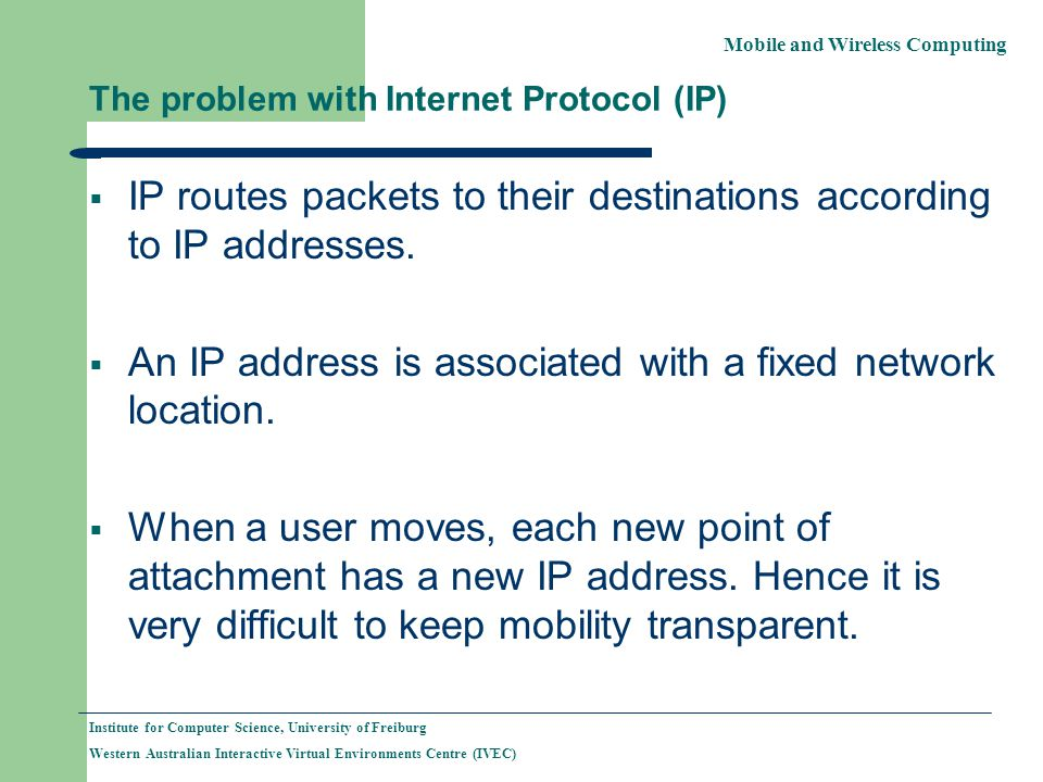 Mobile and Wireless Computing Institute for Computer Science, University of Freiburg Western Australian Interactive Virtual Environments Centre (IVEC) The problem with Internet Protocol (IP) IP routes packets to their destinations according to IP addresses.