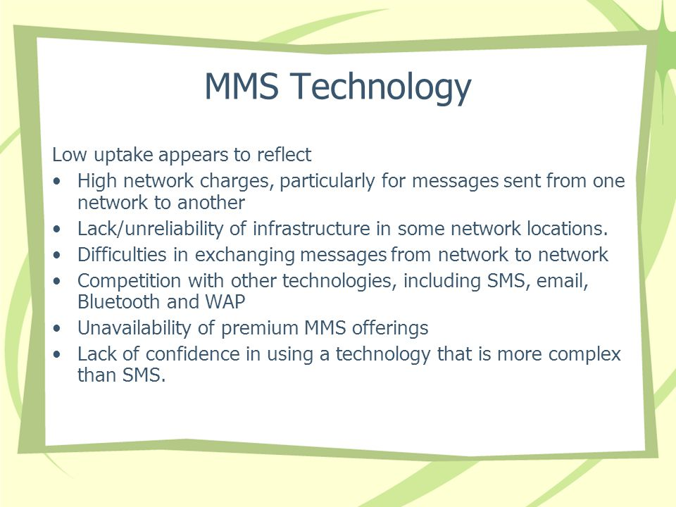 MMS Technology Low uptake appears to reflect High network charges, particularly for messages sent from one network to another Lack/unreliability of infrastructure in some network locations.