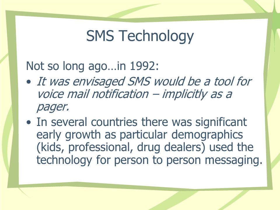 SMS Technology Not so long ago…in 1992: It was envisaged SMS would be a tool for voice mail notification – implicitly as a pager.