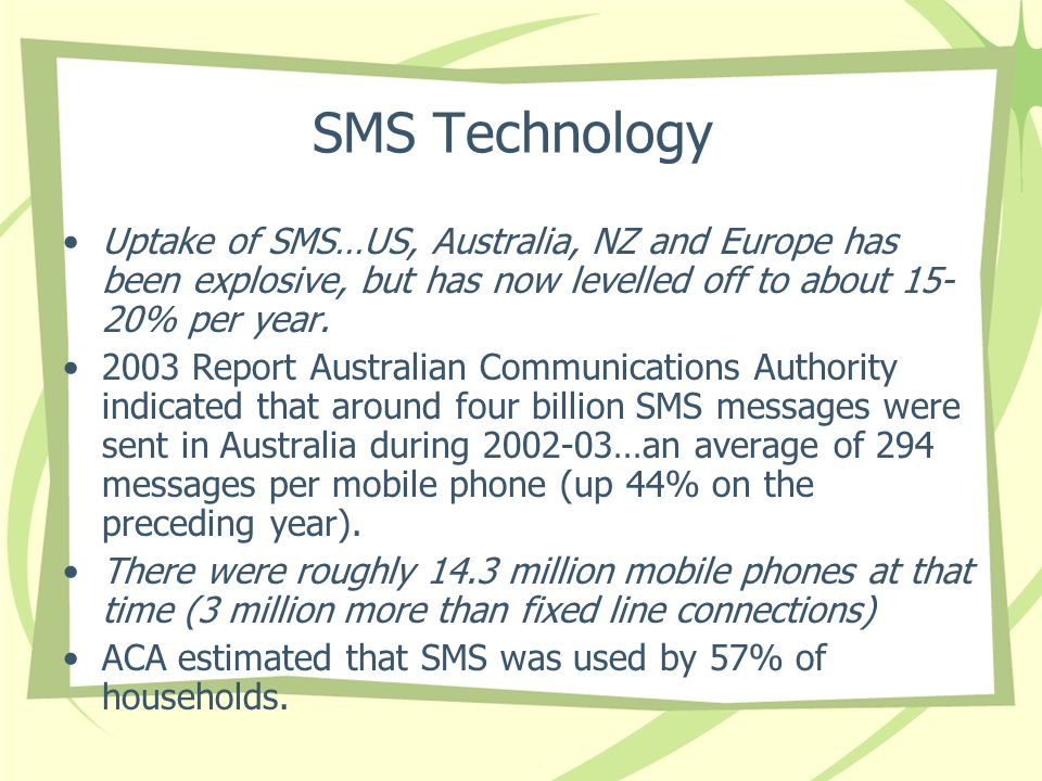 SMS Technology Uptake of SMS…US, Australia, NZ and Europe has been explosive, but has now levelled off to about % per year.