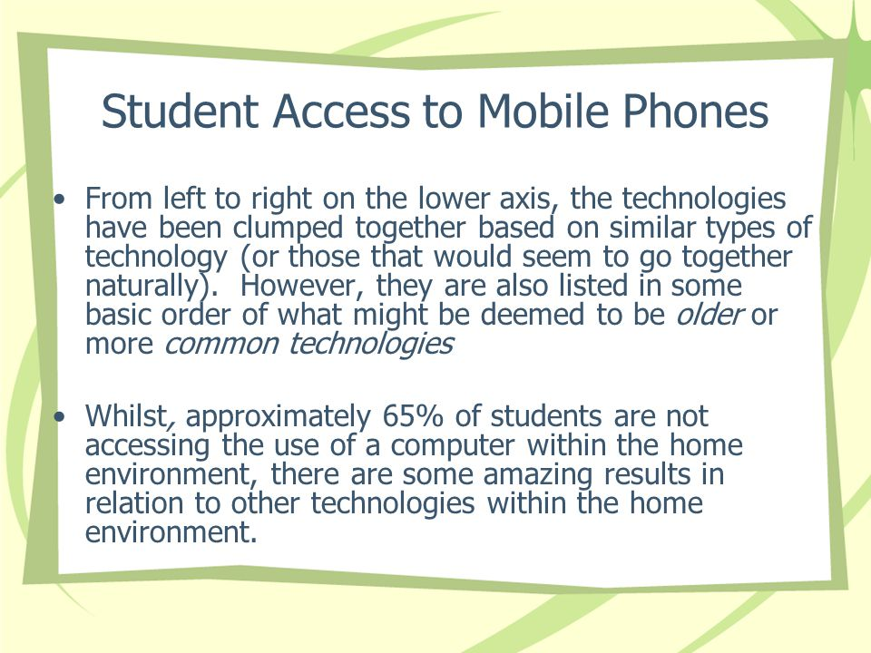 Student Access to Mobile Phones From left to right on the lower axis, the technologies have been clumped together based on similar types of technology (or those that would seem to go together naturally).