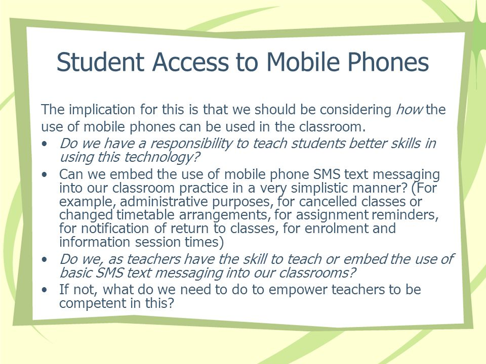 Student Access to Mobile Phones The implication for this is that we should be considering how the use of mobile phones can be used in the classroom.