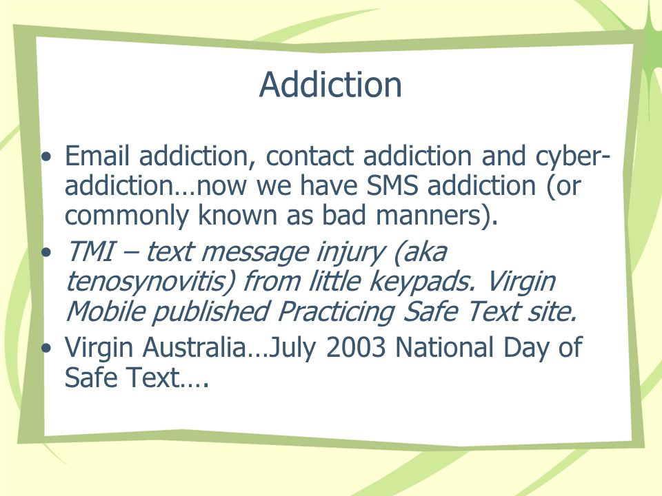 Addiction  addiction, contact addiction and cyber- addiction…now we have SMS addiction (or commonly known as bad manners).
