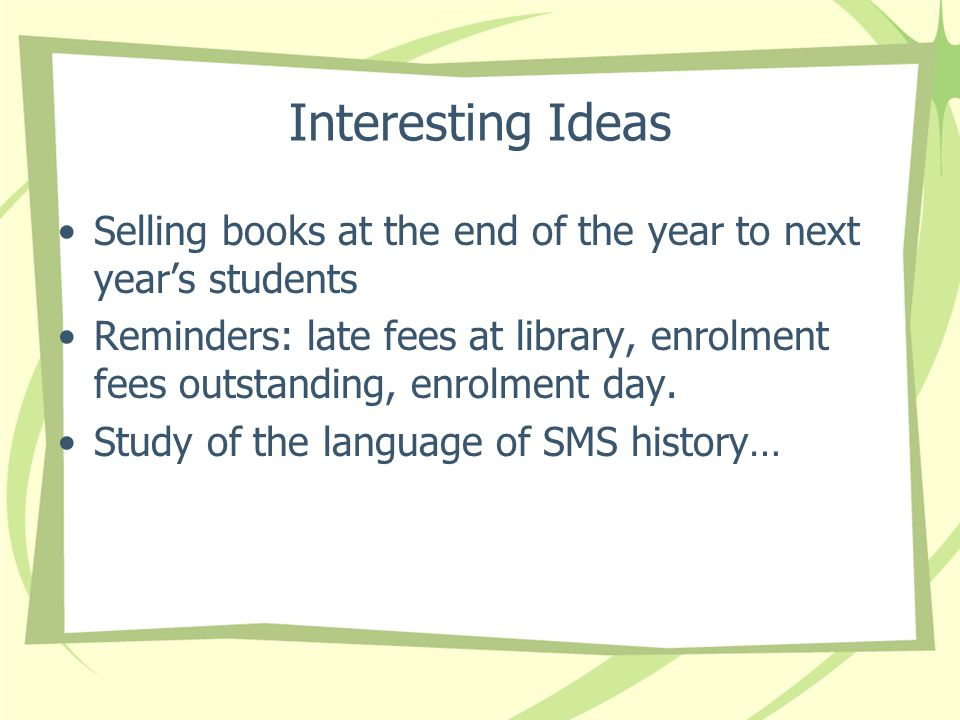 Interesting Ideas Selling books at the end of the year to next years students Reminders: late fees at library, enrolment fees outstanding, enrolment day.