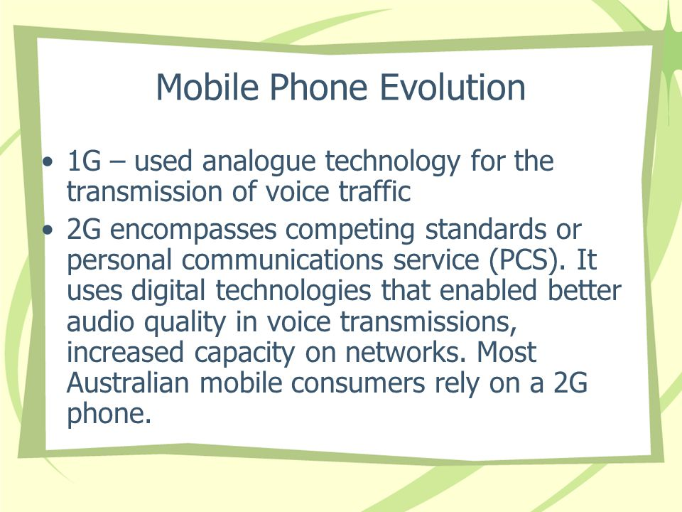 Mobile Phone Evolution 1G – used analogue technology for the transmission of voice traffic 2G encompasses competing standards or personal communications service (PCS).