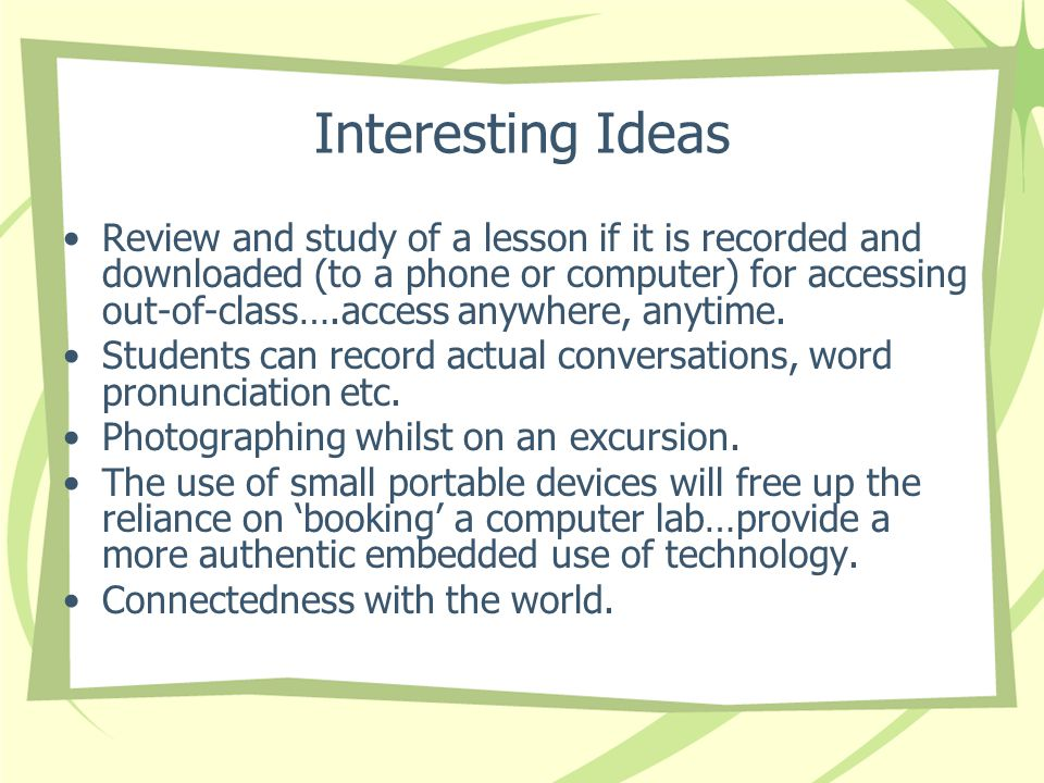 Interesting Ideas Review and study of a lesson if it is recorded and downloaded (to a phone or computer) for accessing out-of-class….access anywhere, anytime.