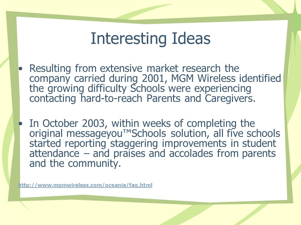 Interesting Ideas Resulting from extensive market research the company carried during 2001, MGM Wireless identified the growing difficulty Schools were experiencing contacting hard-to-reach Parents and Caregivers.