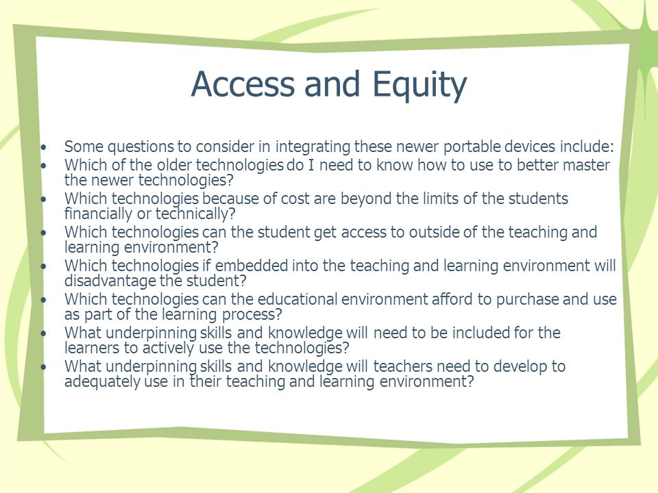 Access and Equity Some questions to consider in integrating these newer portable devices include: Which of the older technologies do I need to know how to use to better master the newer technologies.