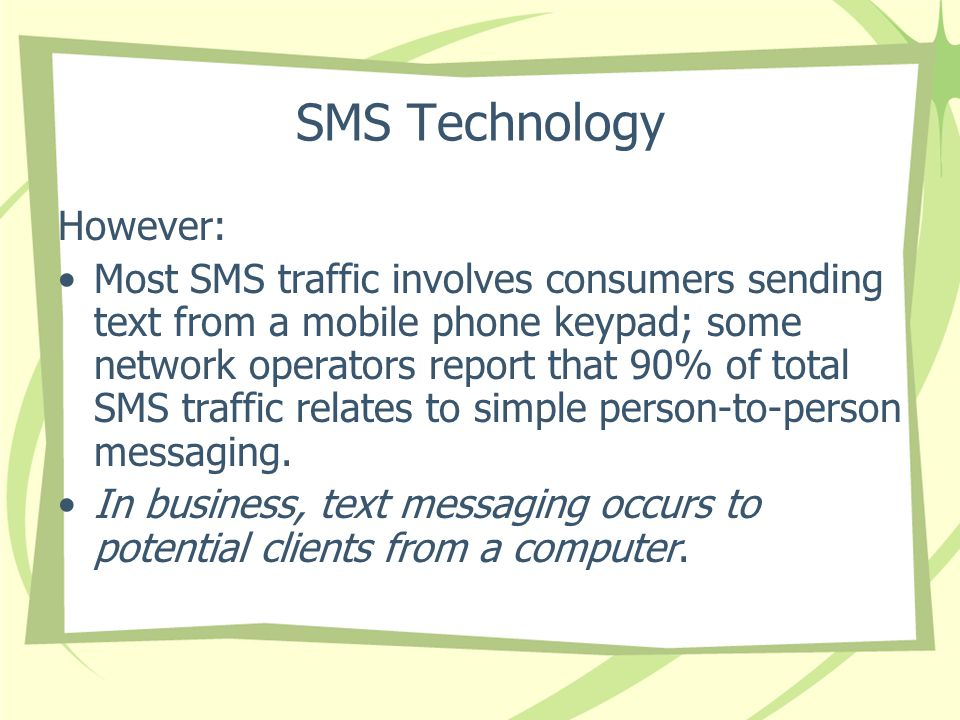 SMS Technology However: Most SMS traffic involves consumers sending text from a mobile phone keypad; some network operators report that 90% of total SMS traffic relates to simple person-to-person messaging.