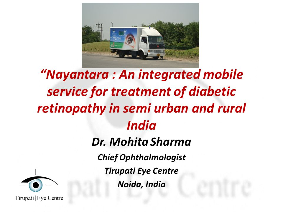 Nayantara : An integrated mobile service for treatment of diabetic retinopathy in semi urban and rural India Dr.