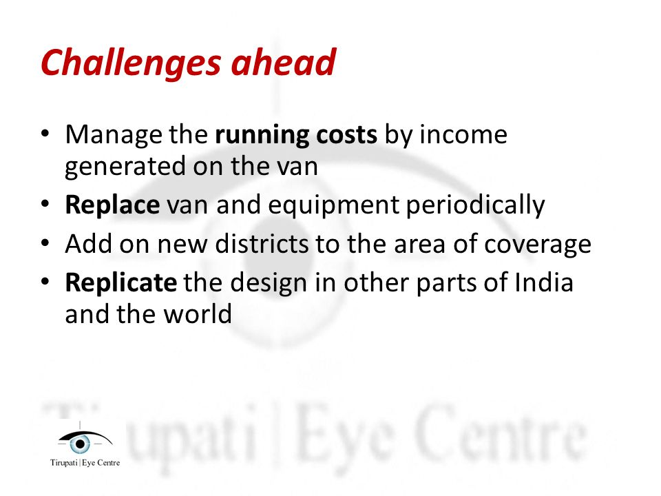 Challenges ahead Manage the running costs by income generated on the van Replace van and equipment periodically Add on new districts to the area of coverage Replicate the design in other parts of India and the world