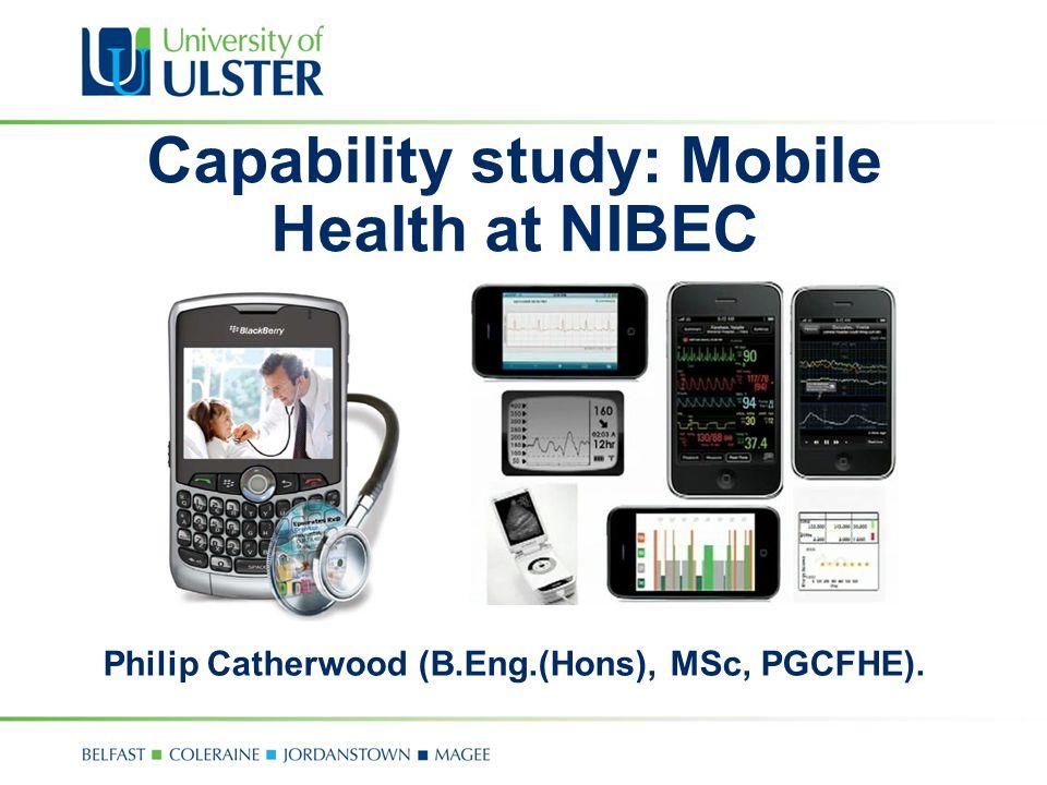 Capability study: Mobile Health at NIBEC Philip Catherwood (B.Eng.(Hons), MSc, PGCFHE).