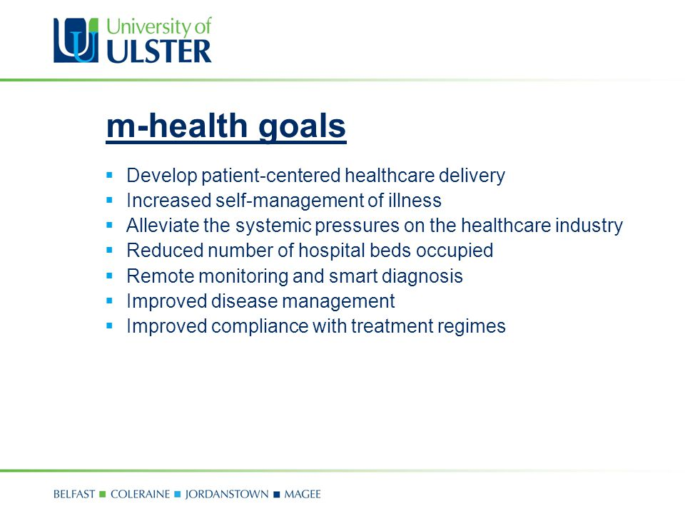 m-health goals Develop patient-centered healthcare delivery Increased self-management of illness Alleviate the systemic pressures on the healthcare industry Reduced number of hospital beds occupied Remote monitoring and smart diagnosis Improved disease management Improved compliance with treatment regimes