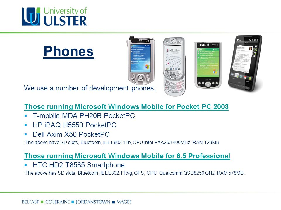 Phones We use a number of development phones; Those running Microsoft Windows Mobile for Pocket PC 2003 T-mobile MDA PH20B PocketPC HP iPAQ H5550 PocketPC Dell Axim X50 PocketPC -The above have SD slots, Bluetooth, IEEE802.11b, CPU Intel PXA263 400MHz, RAM 128MB.