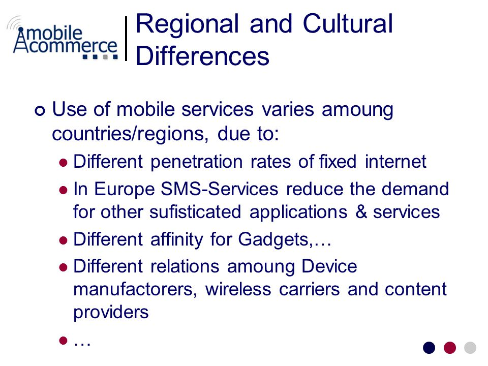 Regional and Cultural Differences Use of mobile services varies amoung countries/regions, due to: Different penetration rates of fixed internet In Eur