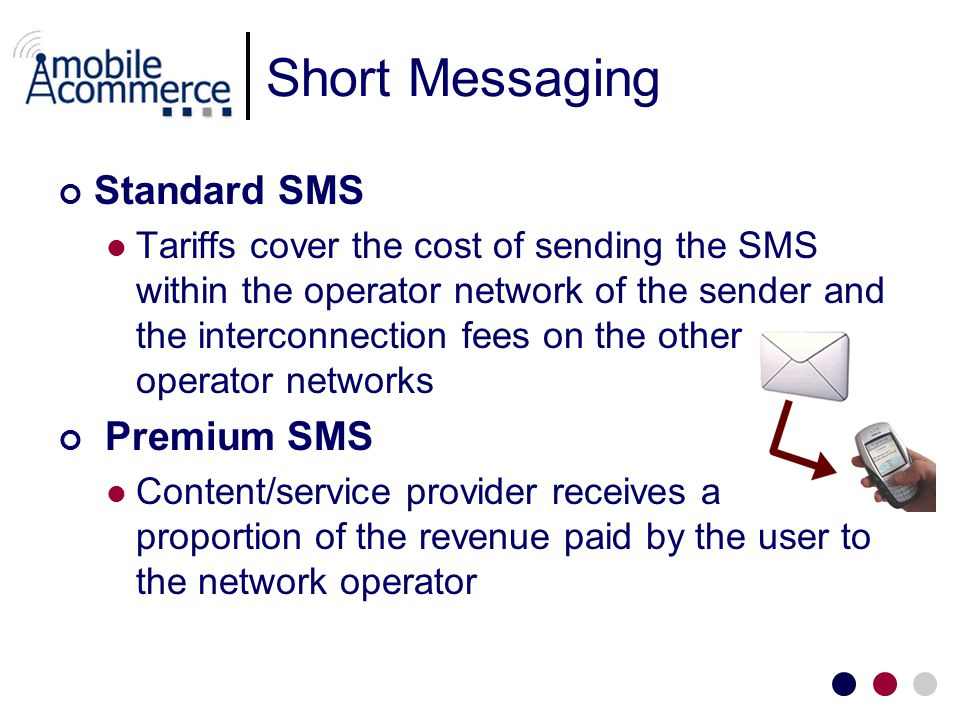 Short Messaging Standard SMS Tariffs cover the cost of sending the SMS within the operator network of the sender and the interconnection fees on the other operator networks Premium SMS Content/service provider receives a proportion of the revenue paid by the user to the network operator