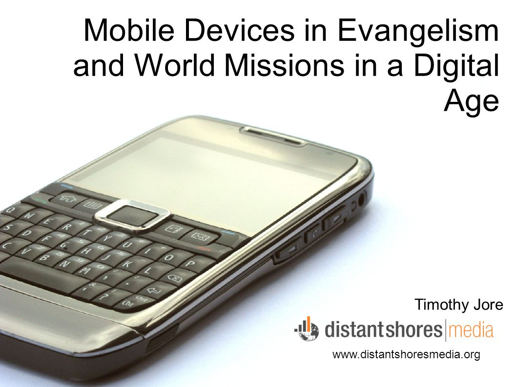 Mobile Devices in Evangelism and World Missions in a Digital Age Timothy Jore www.distantshoresmedia.org