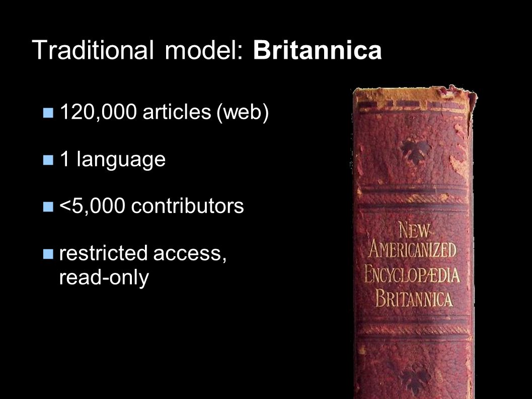 Traditional model: Britannica 120,000 articles (web) 1 language <5,000 contributors restricted access, read-only