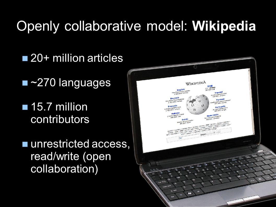 Openly collaborative model: Wikipedia 20+ million articles ~270 languages 15.7 million contributors unrestricted access, read/write (open collaboration)