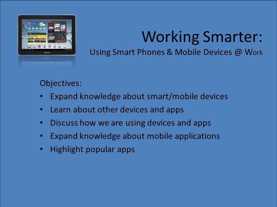 Working Smarter: Using Smart Phones & Mobile Devices @ W ork Objectives: Expand knowledge about smart/mobile devices Learn about other devices and app