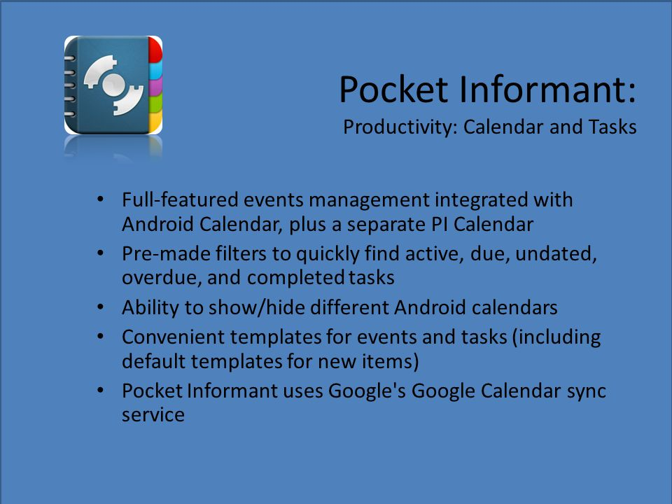Pocket Informant: Productivity: Calendar and Tasks Full-featured events management integrated with Android Calendar, plus a separate PI Calendar Pre-made filters to quickly find active, due, undated, overdue, and completed tasks Ability to show/hide different Android calendars Convenient templates for events and tasks (including default templates for new items) Pocket Informant uses Google s Google Calendar sync service