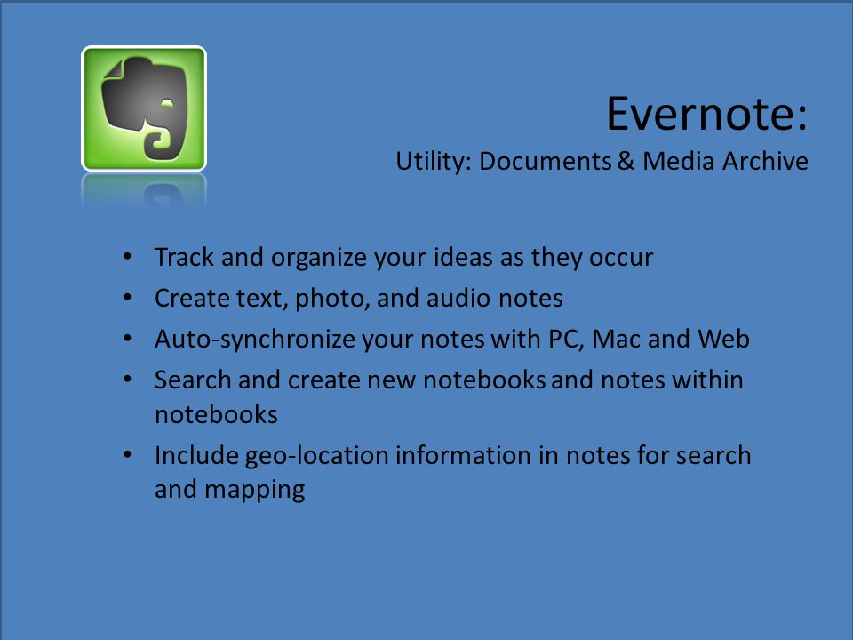 Evernote: Utility: Documents & Media Archive Track and organize your ideas as they occur Create text, photo, and audio notes Auto-synchronize your not