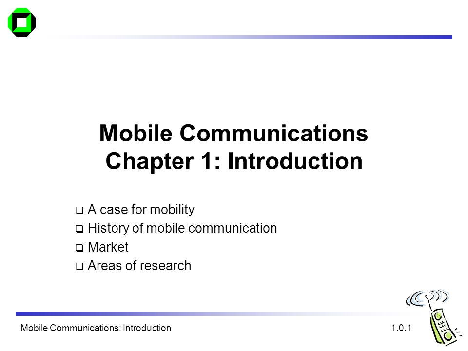 Mobile Communications: Introduction Mobile Communications Chapter 1: Introduction A case for mobility History of mobile communication Market Areas of research 1.0.1