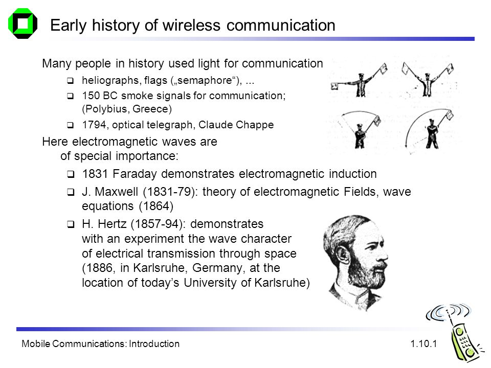 Mobile Communications: Introduction Early history of wireless communication Many people in history used light for communication heliographs, flags (se