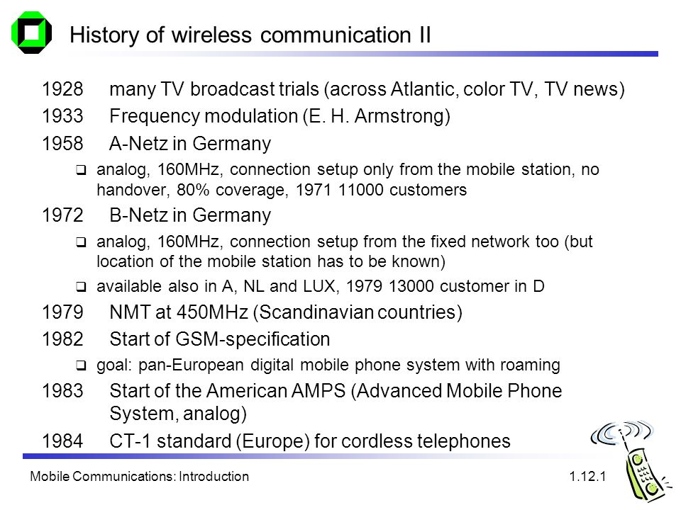 Mobile Communications: Introduction History of wireless communication II 1928 many TV broadcast trials (across Atlantic, color TV, TV news) 1933 Frequ