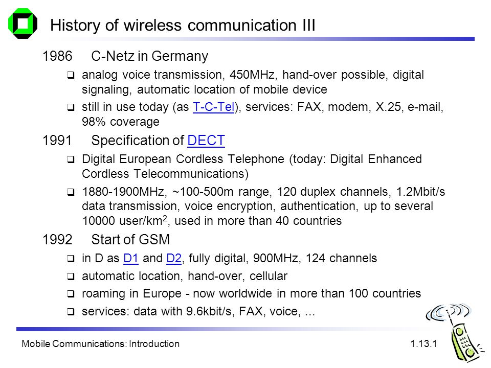 Mobile Communications: Introduction History of wireless communication III 1986C-Netz in Germany analog voice transmission, 450MHz, hand-over possible, digital signaling, automatic location of mobile device still in use today (as T-C-Tel), services: FAX, modem, X.25,  , 98% coverageT-C-Tel 1991Specification of DECTDECT Digital European Cordless Telephone (today: Digital Enhanced Cordless Telecommunications) MHz, ~ m range, 120 duplex channels, 1.2Mbit/s data transmission, voice encryption, authentication, up to several user/km 2, used in more than 40 countries 1992Start of GSM in D as D1 and D2, fully digital, 900MHz, 124 channelsD1D2 automatic location, hand-over, cellular roaming in Europe - now worldwide in more than 100 countries services: data with 9.6kbit/s, FAX, voice,...