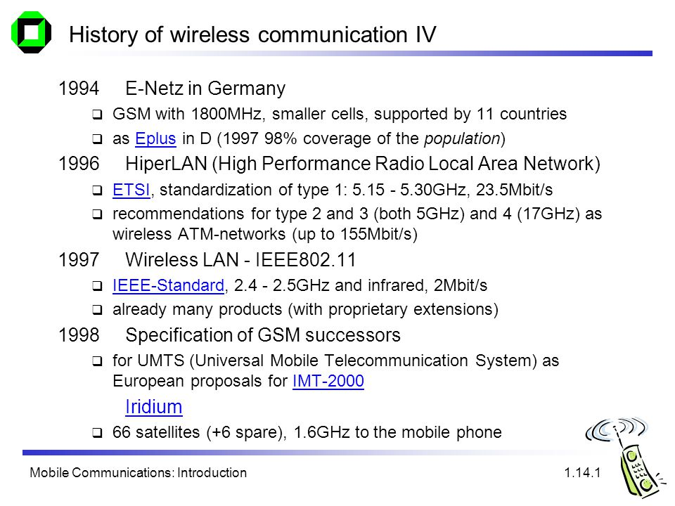 Mobile Communications: Introduction History of wireless communication IV 1994E-Netz in Germany GSM with 1800MHz, smaller cells, supported by 11 countries as Eplus in D (1997 98% coverage of the population)Eplus 1996HiperLAN (High Performance Radio Local Area Network) ETSI, standardization of type 1: 5.15 - 5.30GHz, 23.5Mbit/s ETSI recommendations for type 2 and 3 (both 5GHz) and 4 (17GHz) as wireless ATM-networks (up to 155Mbit/s) 1997Wireless LAN - IEEE802.11 IEEE-Standard, 2.4 - 2.5GHz and infrared, 2Mbit/s IEEE-Standard already many products (with proprietary extensions) 1998Specification of GSM successors for UMTS (Universal Mobile Telecommunication System) as European proposals for IMT-2000IMT-2000 Iridium 66 satellites (+6 spare), 1.6GHz to the mobile phone 1.14.1